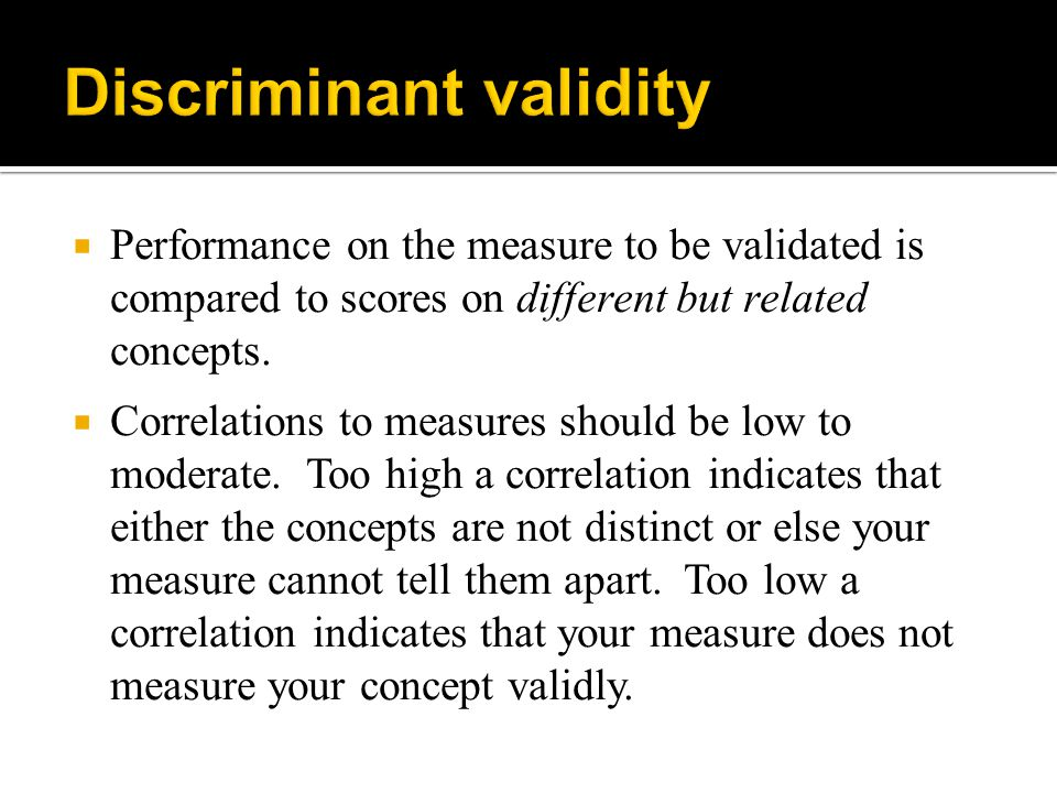  Performance on the measure to be validated is compared to scores on different but related concepts.  Correlations to measures should be low to mode