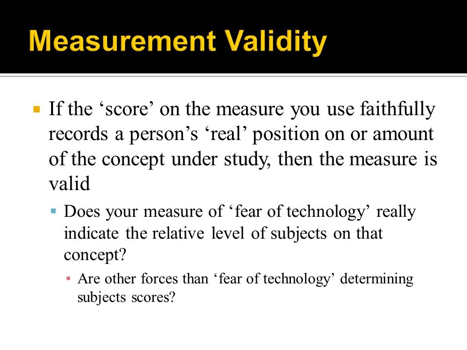  If the 'score' on the measure you use faithfully records a person's 'real' position on or amount of the concept under study, then the measure is val
