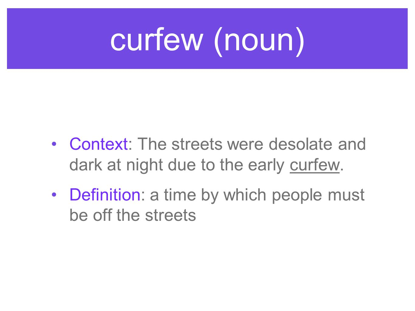 curfew (noun) Context: The streets were desolate and dark at night due to the early curfew. Definition: a time by which people must be off the streets
