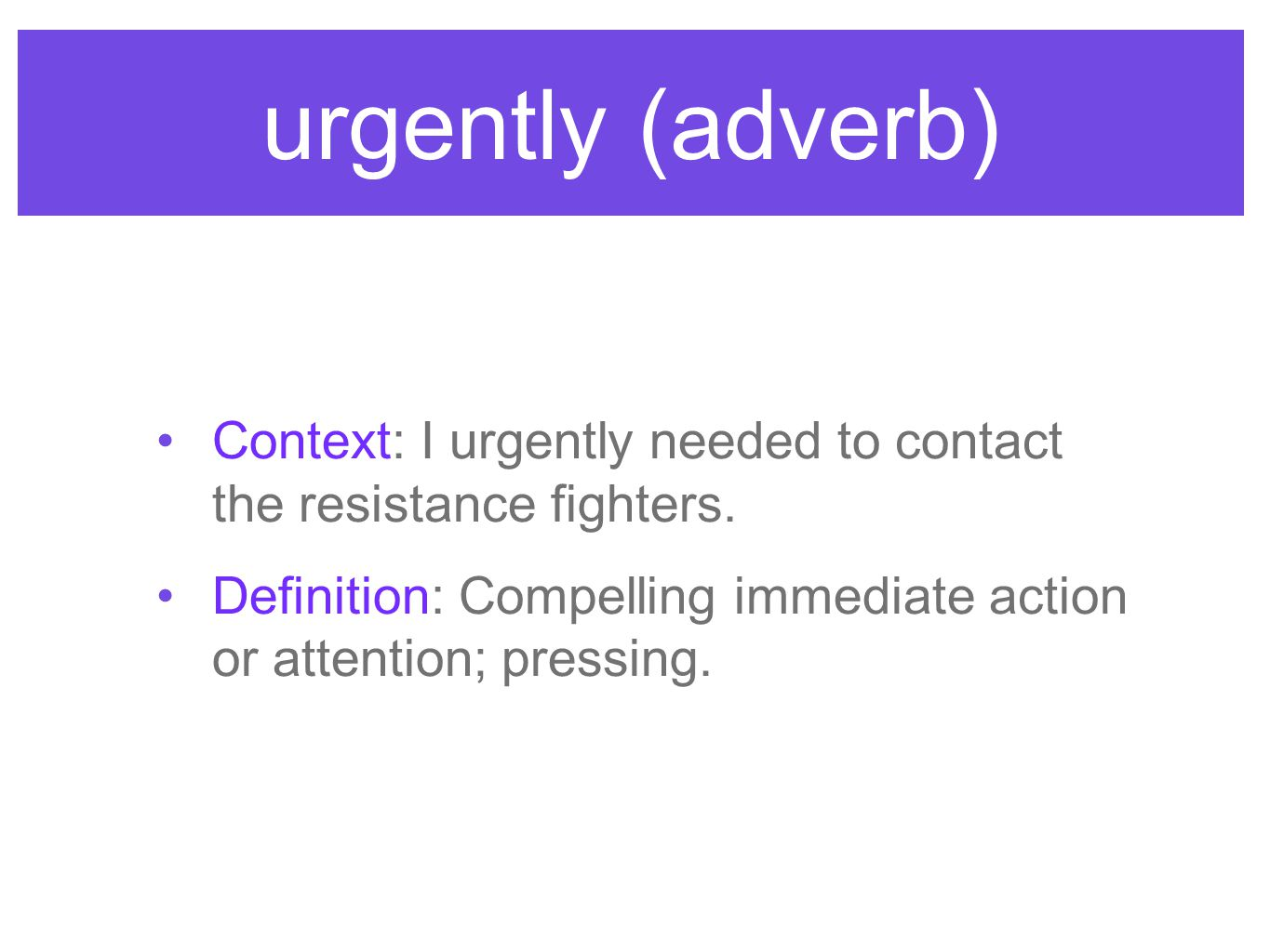 urgently (adverb) Context: I urgently needed to contact the resistance fighters. Definition: Compelling immediate action or attention; pressing.