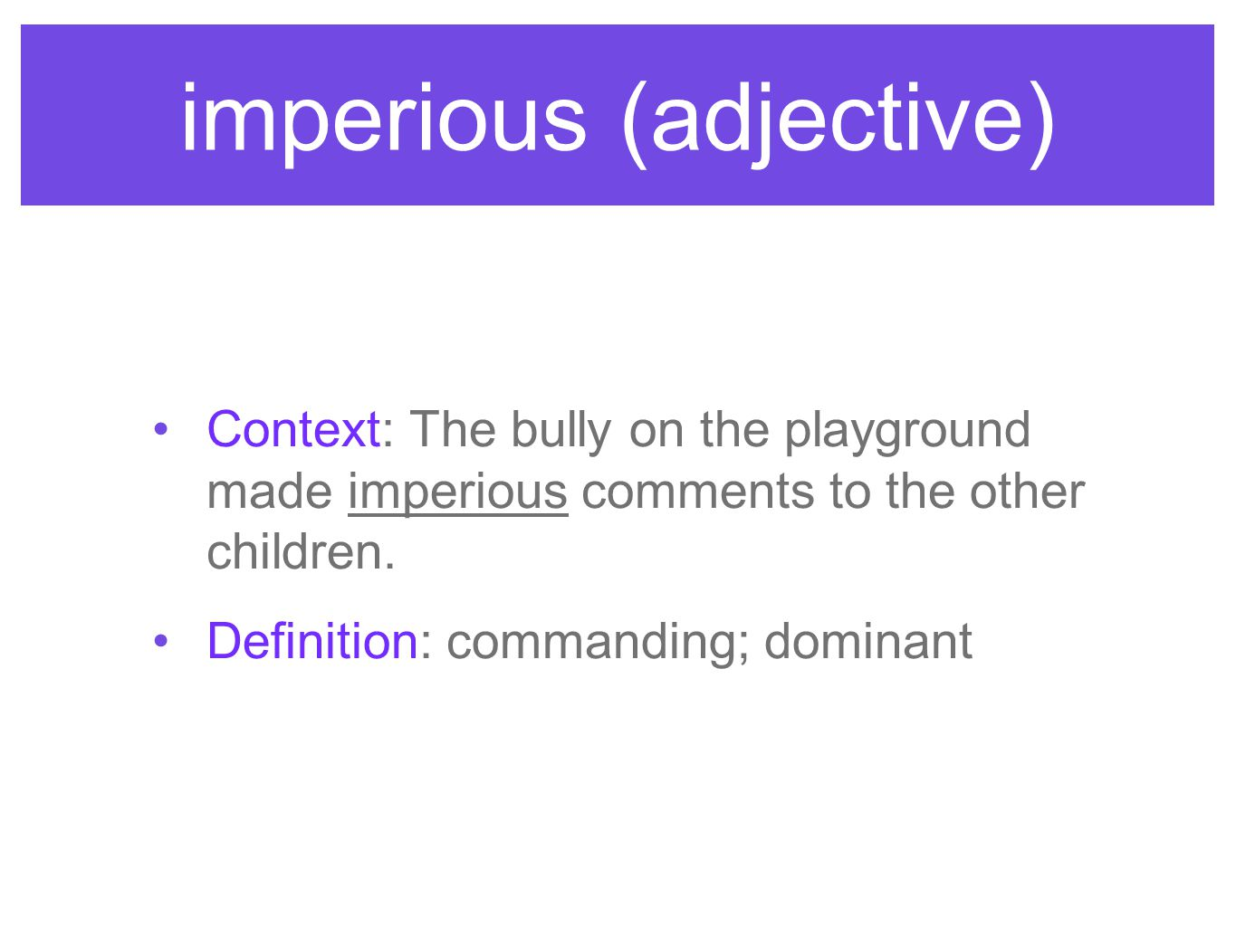 imperious (adjective) Context: The bully on the playground made imperious comments to the other children. Definition: commanding; dominant