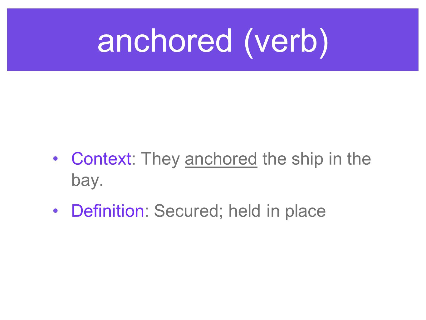 anchored (verb) Context: They anchored the ship in the bay. Definition: Secured; held in place