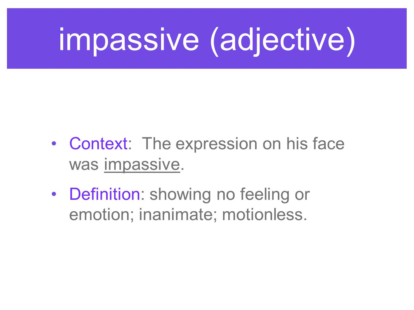 impassive (adjective) Context: The expression on his face was impassive. Definition: showing no feeling or emotion; inanimate; motionless.