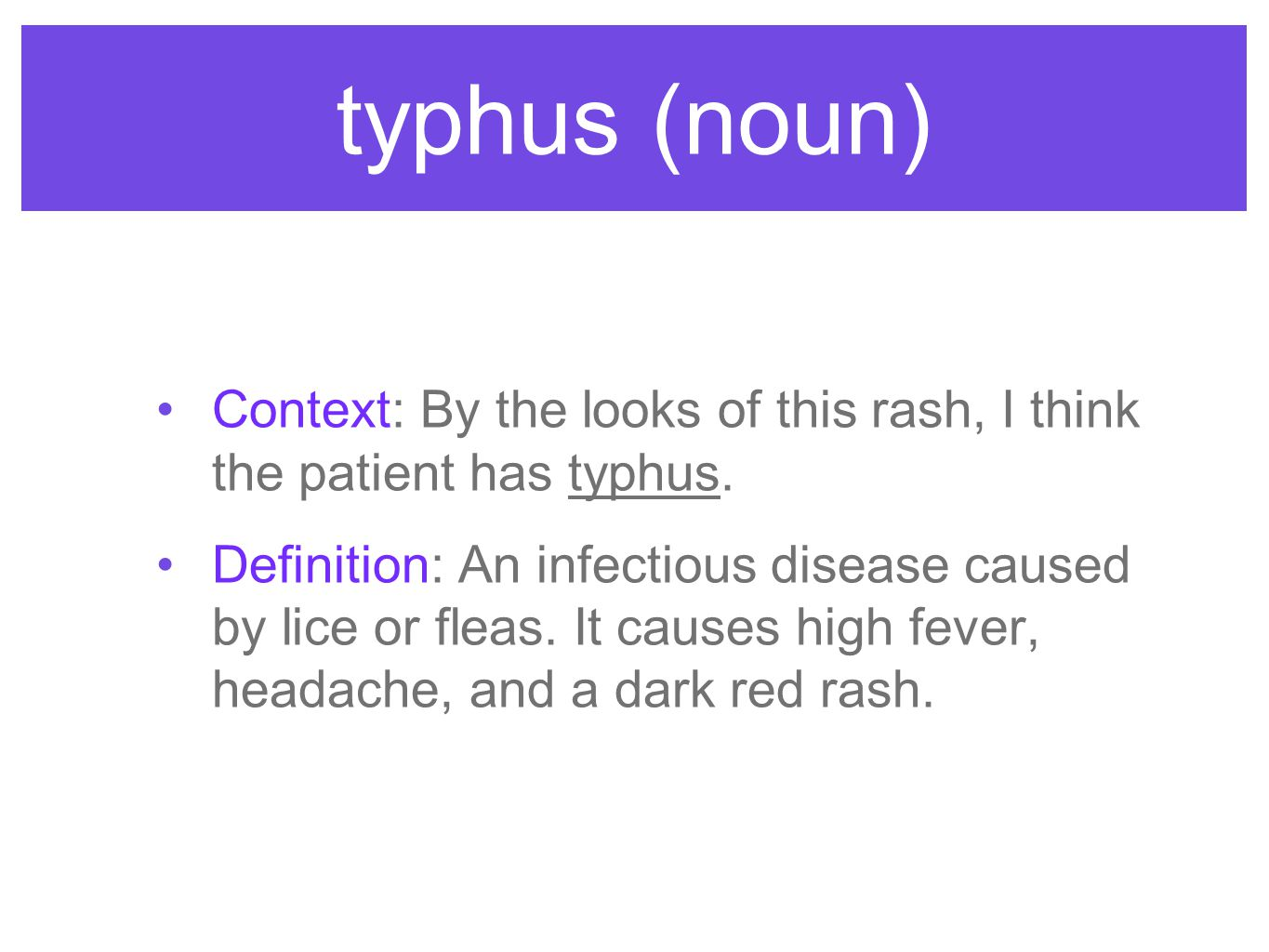 typhus (noun) Context: By the looks of this rash, I think the patient has typhus. Definition: An infectious disease caused by lice or fleas. It causes