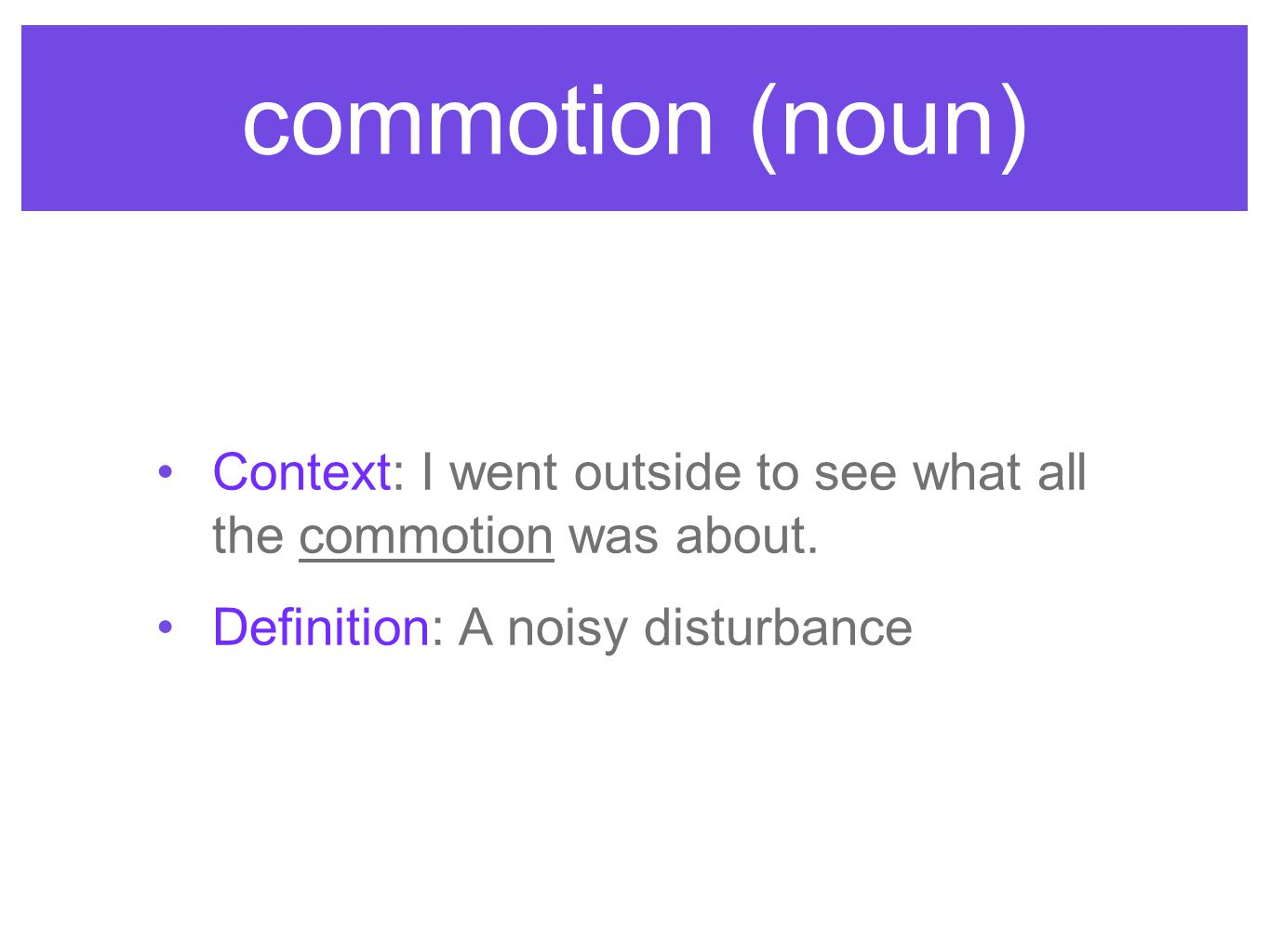 commotion (noun) Context: I went outside to see what all the commotion was about. Definition: A noisy disturbance