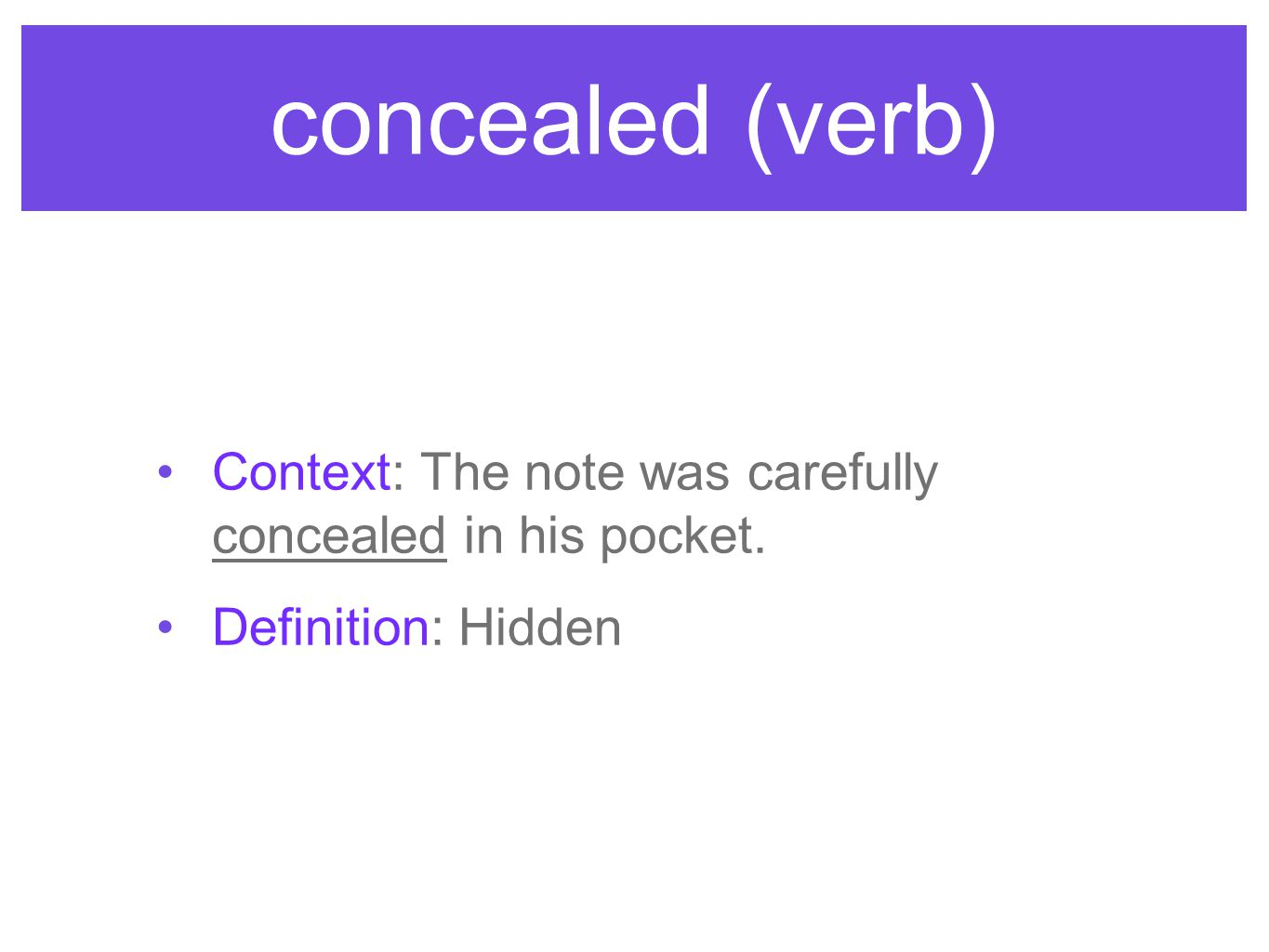 concealed (verb) Context: The note was carefully concealed in his pocket. Definition: Hidden