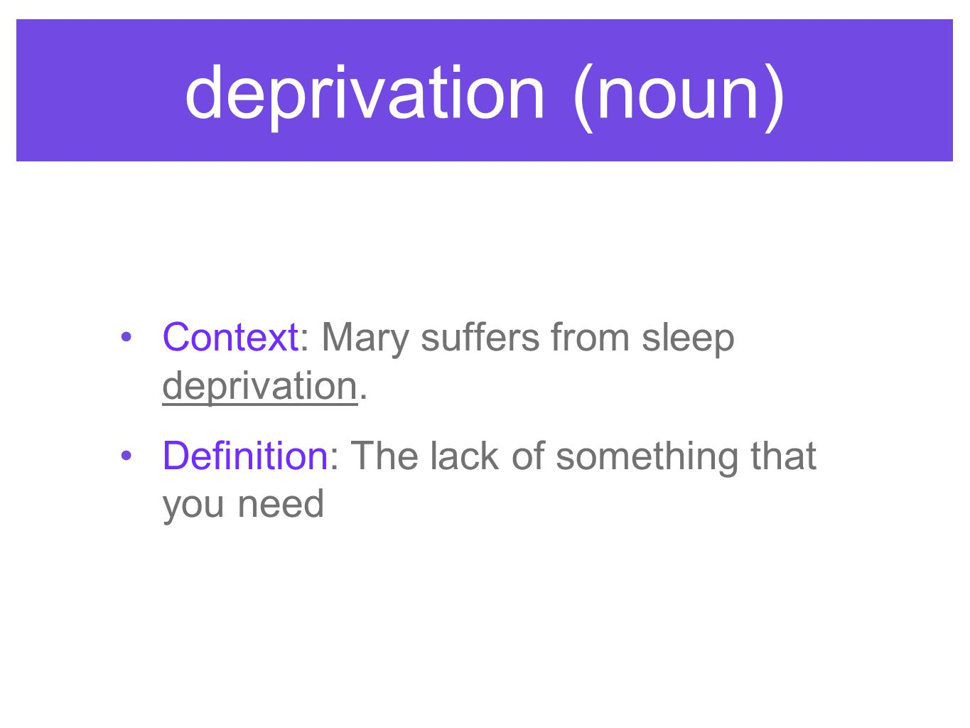 deprivation (noun) Context: Mary suffers from sleep deprivation. Definition: The lack of something that you need