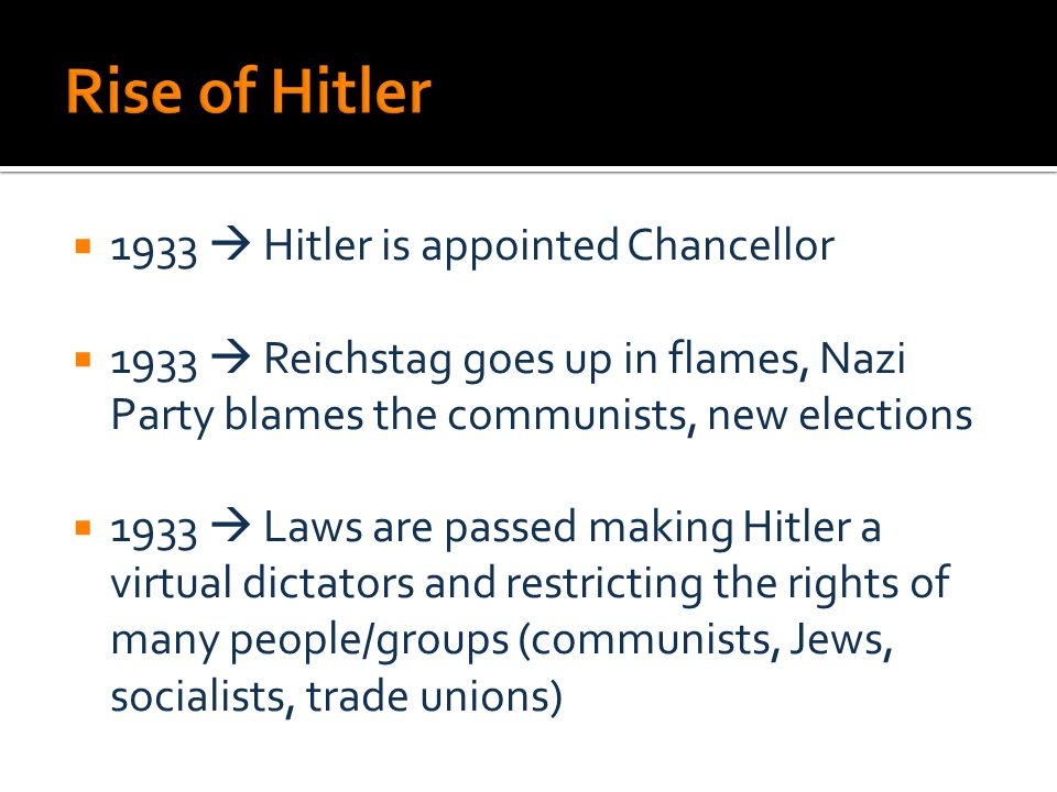  1933  Hitler is appointed Chancellor  1933  Reichstag goes up in flames, Nazi Party blames the communists, new elections  1933  Laws are passed making Hitler a virtual dictators and restricting the rights of many people/groups (communists, Jews, socialists, trade unions)