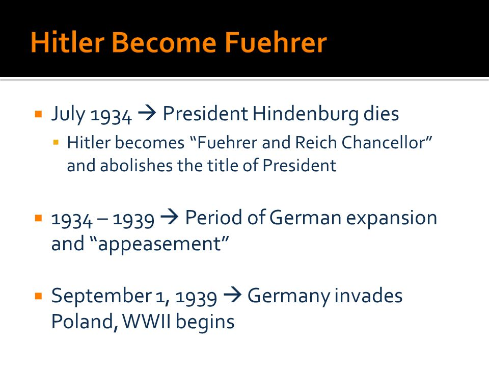  July 1934  President Hindenburg dies  Hitler becomes Fuehrer and Reich Chancellor and abolishes the title of President  1934 – 1939  Period of German expansion and appeasement  September 1, 1939  Germany invades Poland, WWII begins