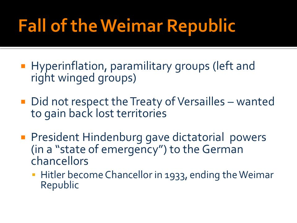  Hyperinflation, paramilitary groups (left and right winged groups)  Did not respect the Treaty of Versailles – wanted to gain back lost territories  President Hindenburg gave dictatorial powers (in a state of emergency ) to the German chancellors  Hitler become Chancellor in 1933, ending the Weimar Republic