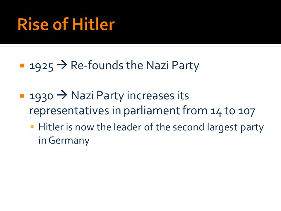  1925  Re-founds the Nazi Party  1930  Nazi Party increases its representatives in parliament from 14 to 107  Hitler is now the leader of the second largest party in Germany