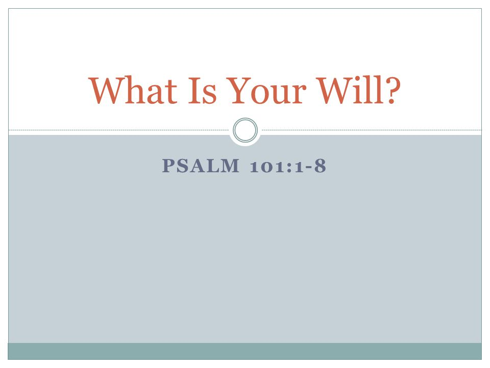 PSALM 101:1-8 What Is Your Will?