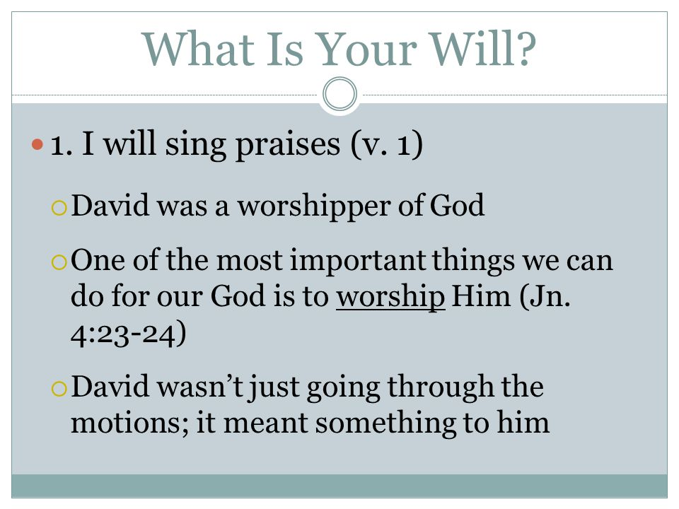 What Is Your Will.1. I will sing praises (v.