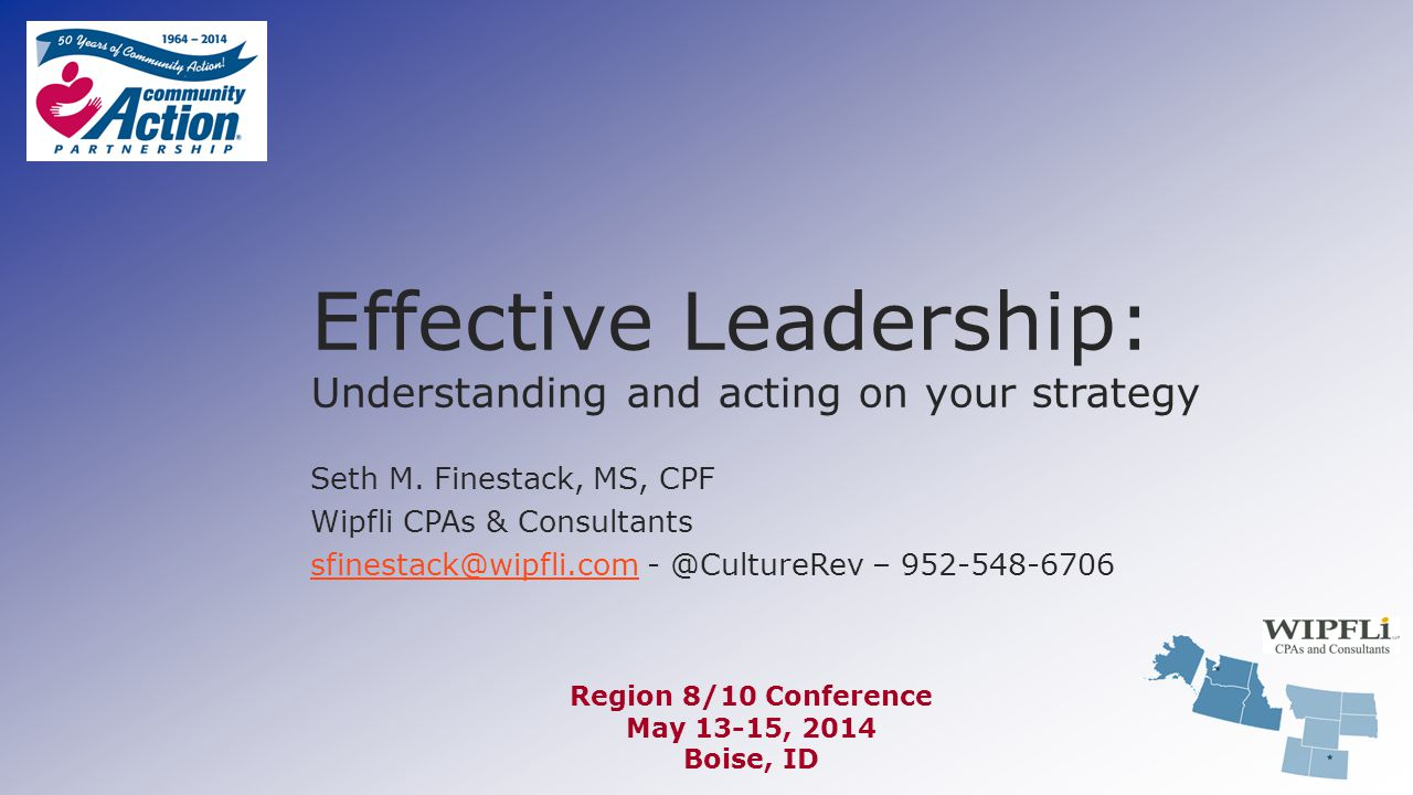 Effective Leadership: Understanding and acting on your strategy Seth M. Finestack, MS, CPF Wipfli CPAs & Consultants sfinestack@wipfli.comsfinestack@w