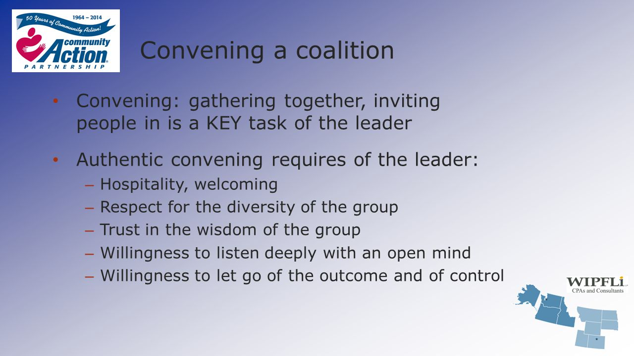 Convening a coalition Convening: gathering together, inviting people in is a KEY task of the leader Authentic convening requires of the leader: – Hosp