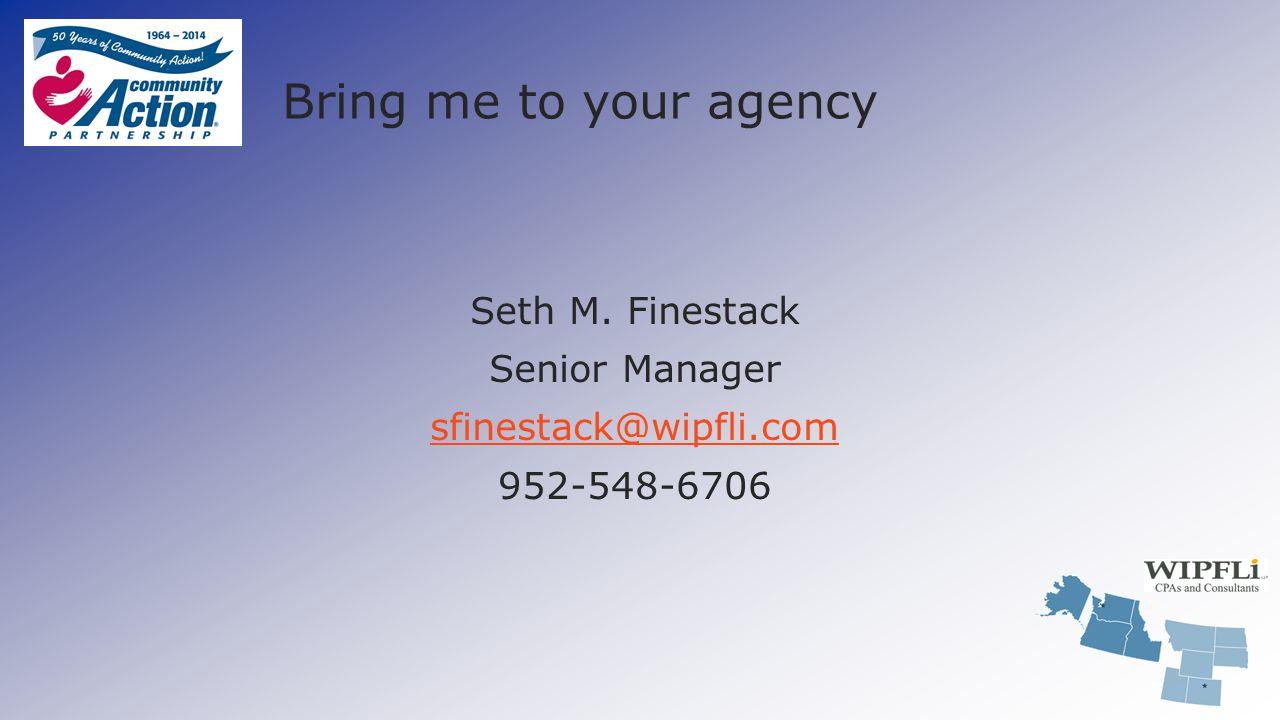Bring me to your agency Seth M. Finestack Senior Manager sfinestack@wipfli.com 952-548-6706