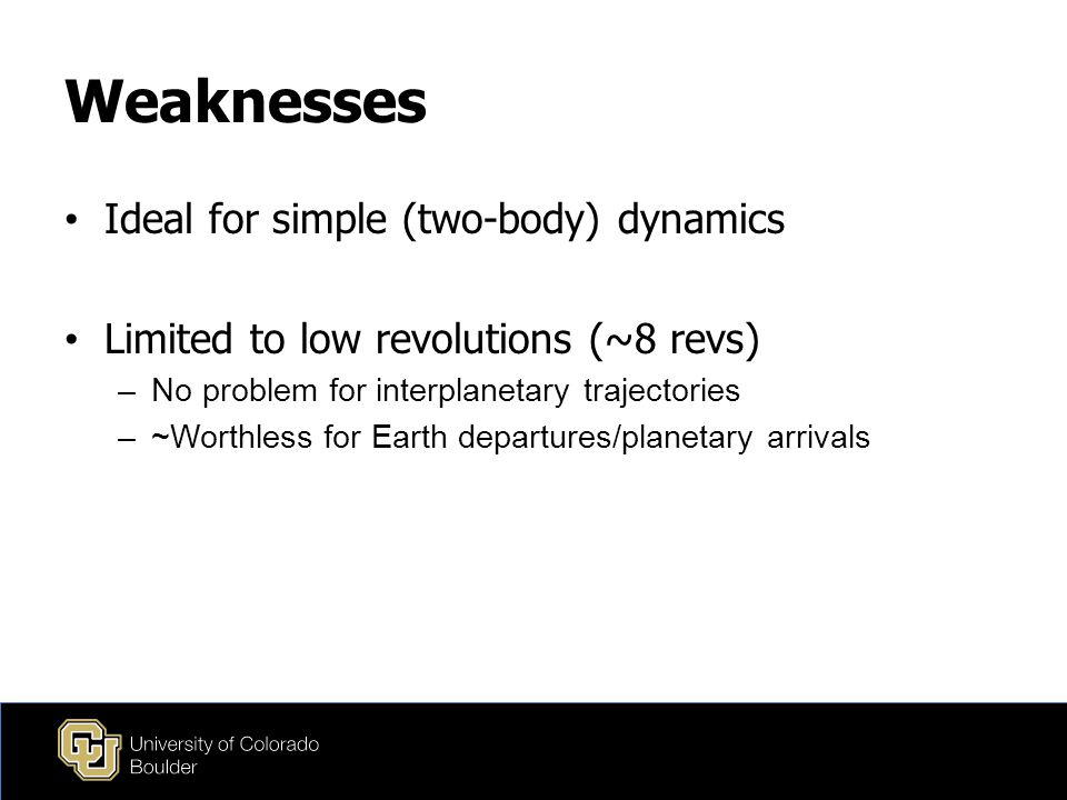 Weaknesses Ideal for simple (two-body) dynamics Limited to low revolutions (~8 revs) –No problem for interplanetary trajectories –~Worthless for Earth departures/planetary arrivals
