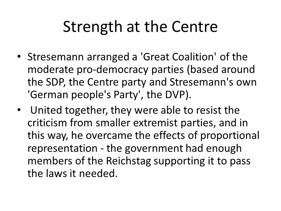 Strength at the Centre Stresemann arranged a Great Coalition of the moderate pro-democracy parties (based around the SDP, the Centre party and Stresemann s own German people s Party , the DVP).