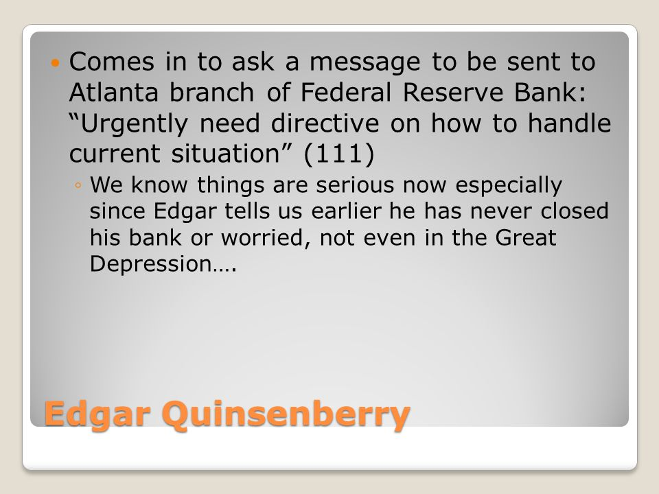 Edgar Quinsenberry Comes in to ask a message to be sent to Atlanta branch of Federal Reserve Bank: Urgently need directive on how to handle current situation (111) ◦We know things are serious now especially since Edgar tells us earlier he has never closed his bank or worried, not even in the Great Depression….