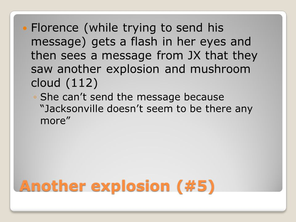 Another explosion (#5) Florence (while trying to send his message) gets a flash in her eyes and then sees a message from JX that they saw another explosion and mushroom cloud (112) ◦She can't send the message because Jacksonville doesn't seem to be there any more