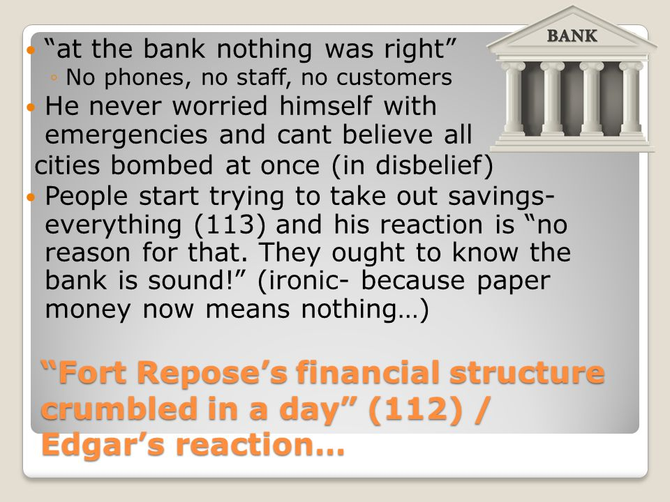 """""""Fort Repose's financial structure crumbled in a day"""" (112) / Edgar's reaction… """"at the bank nothing was right"""" ◦No phones, no staff, no customers He"""