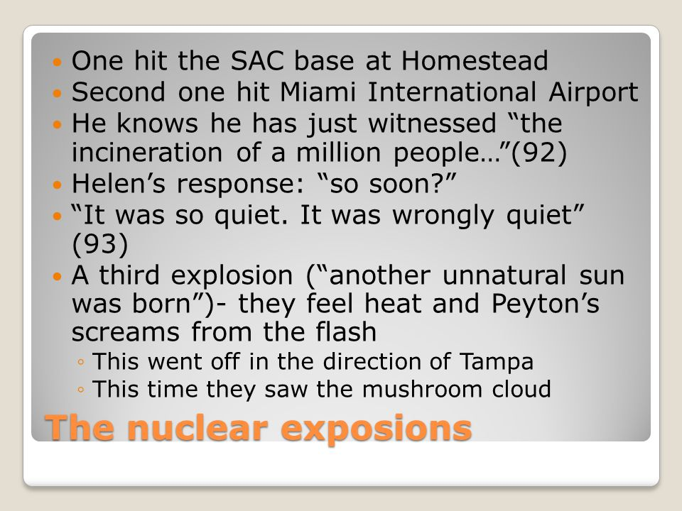 The nuclear exposions One hit the SAC base at Homestead Second one hit Miami International Airport He knows he has just witnessed the incineration of a million people… (92) Helen's response: so soon It was so quiet.