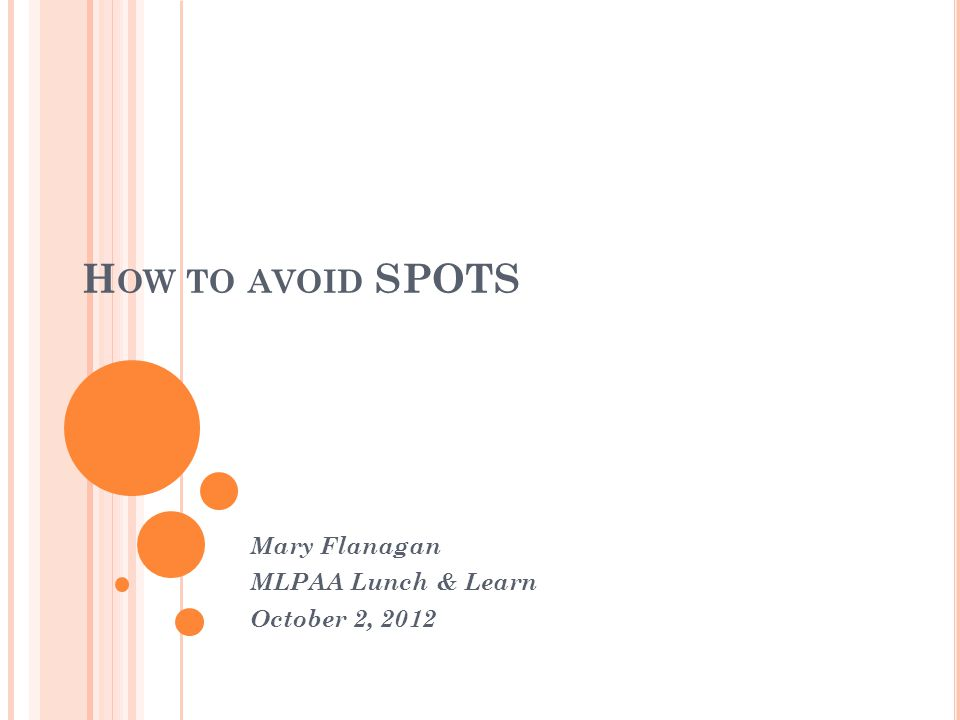 H OW TO AVOID SPOTS Mary Flanagan MLPAA Lunch & Learn October 2, 2012