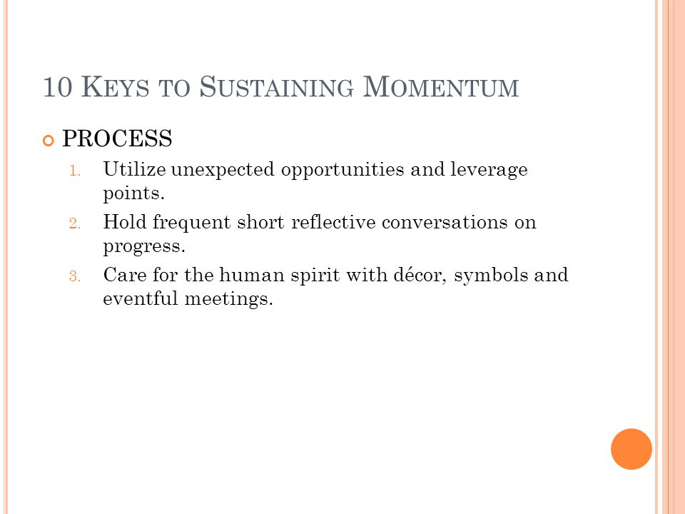 10 K EYS TO S USTAINING M OMENTUM PROCESS 1. Utilize unexpected opportunities and leverage points.