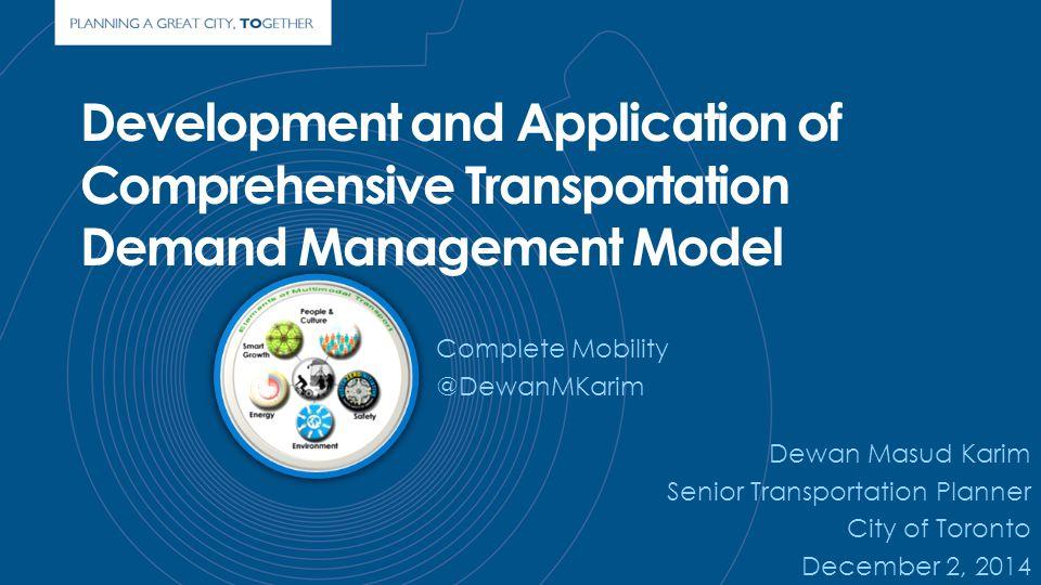 Development and Application of Comprehensive Transportation Demand Management Model Dewan Masud Karim Senior Transportation Planner City of Toronto December 2, 2014 Complete Mobility @DewanMKarim