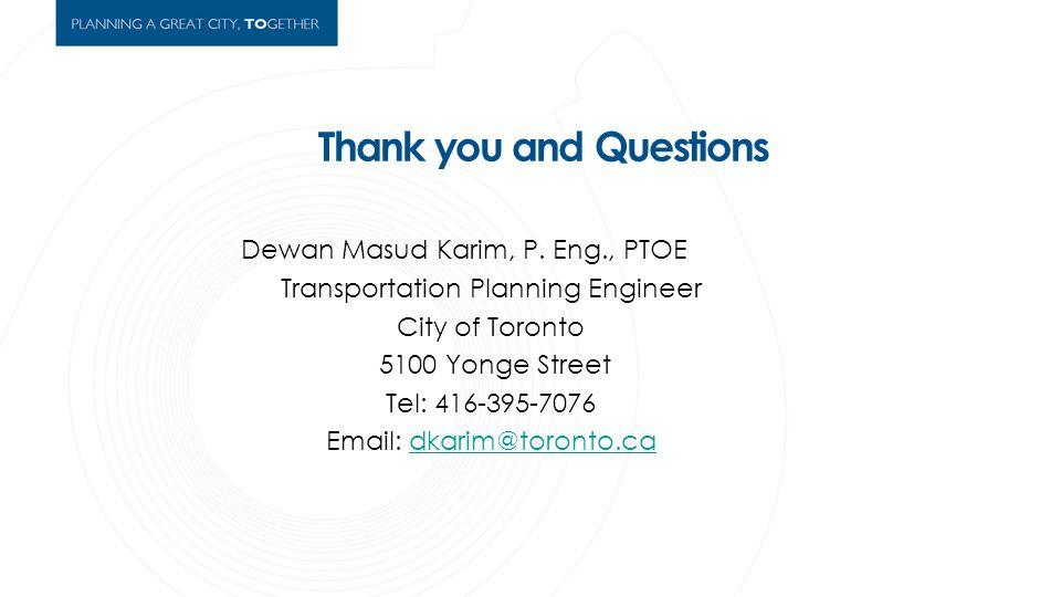 Thank you and Questions Dewan Masud Karim, P. Eng., PTOE Transportation Planning Engineer City of Toronto 5100 Yonge Street Tel: 416-395-7076 Email: d