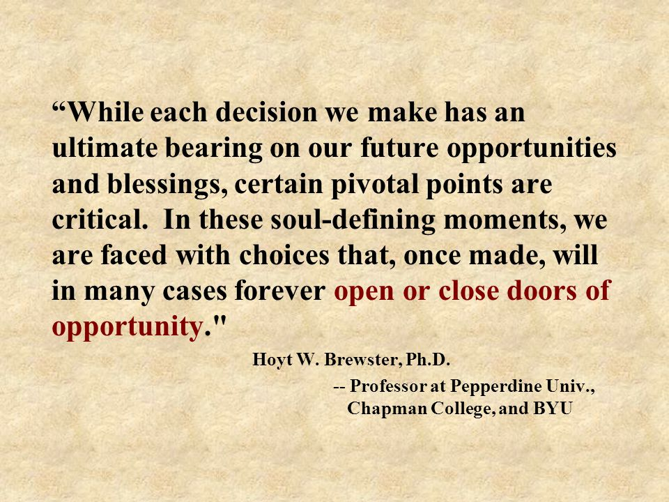 While each decision we make has an ultimate bearing on our future opportunities and blessings, certain pivotal points are critical.
