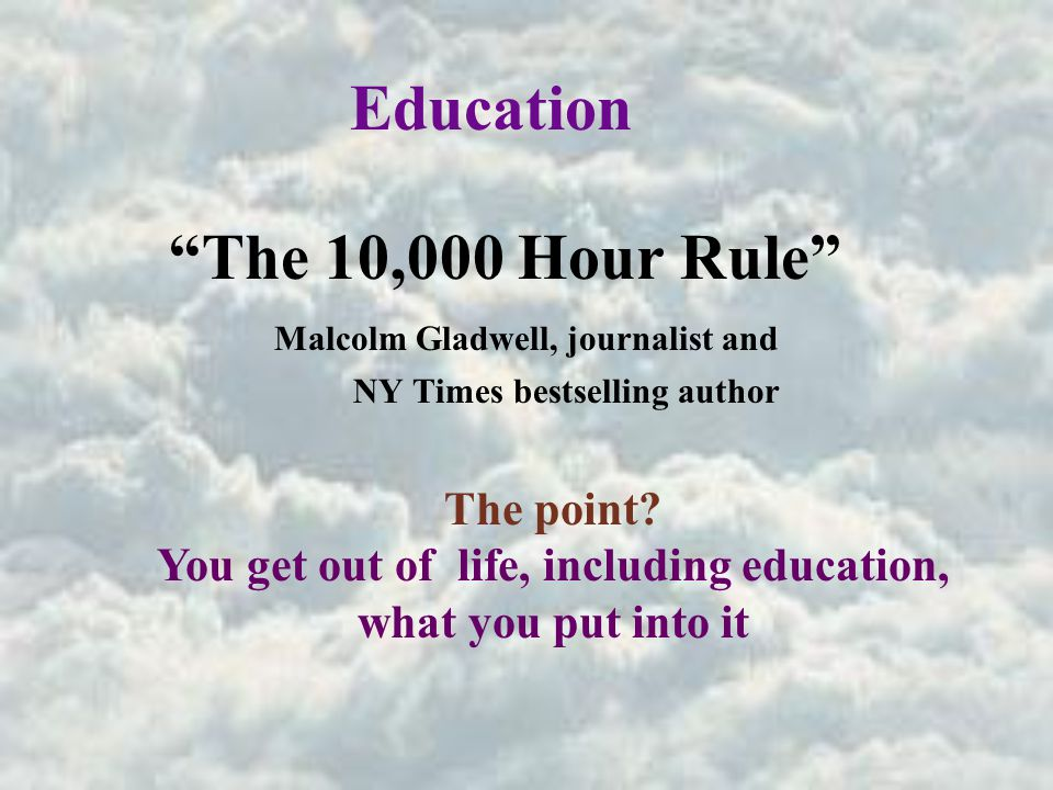 Education The 10,000 Hour Rule Malcolm Gladwell, journalist and NY Times bestselling author The point.