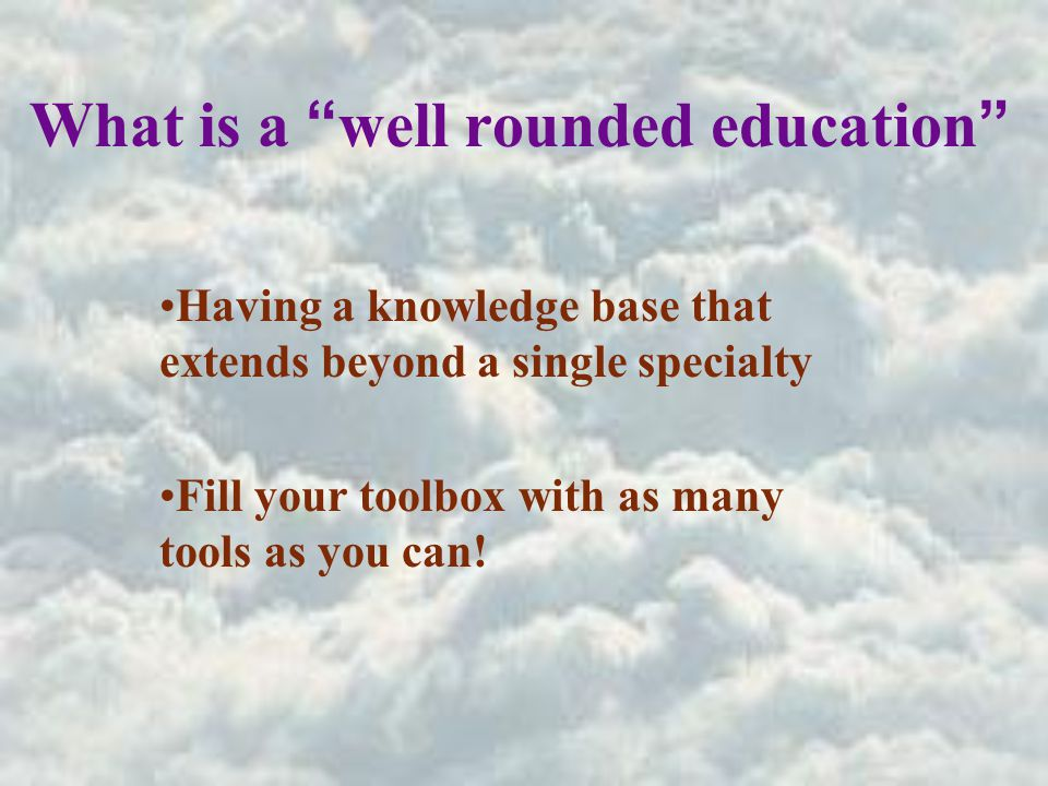 What is a well rounded education Having a knowledge base that extends beyond a single specialty Fill your toolbox with as many tools as you can!