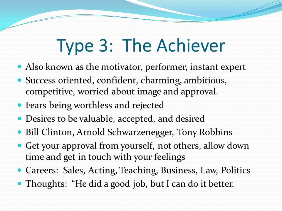 Type 3: The Achiever Also known as the motivator, performer, instant expert Success oriented, confident, charming, ambitious, competitive, worried about image and approval.