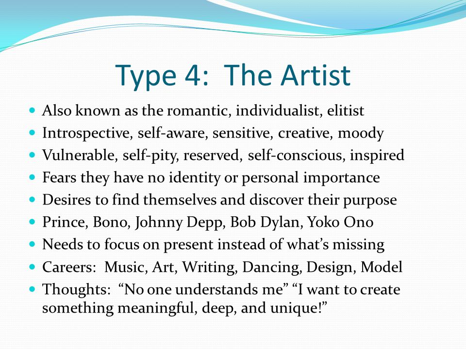 Type 4: The Artist Also known as the romantic, individualist, elitist Introspective, self-aware, sensitive, creative, moody Vulnerable, self-pity, reserved, self-conscious, inspired Fears they have no identity or personal importance Desires to find themselves and discover their purpose Prince, Bono, Johnny Depp, Bob Dylan, Yoko Ono Needs to focus on present instead of what's missing Careers: Music, Art, Writing, Dancing, Design, Model Thoughts: No one understands me I want to create something meaningful, deep, and unique!