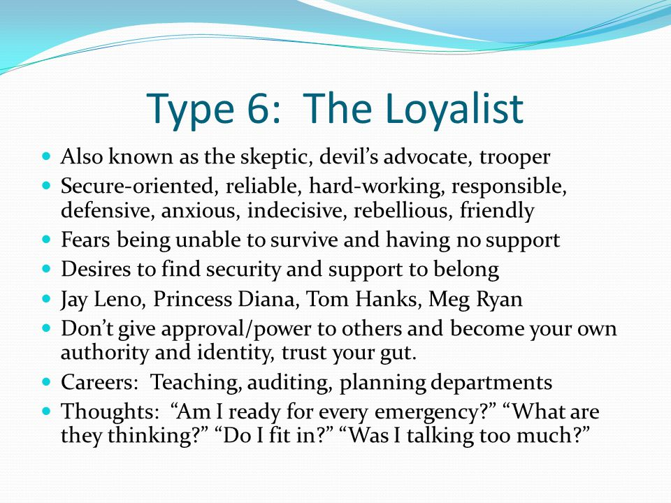 Type 6: The Loyalist Also known as the skeptic, devil's advocate, trooper Secure-oriented, reliable, hard-working, responsible, defensive, anxious, indecisive, rebellious, friendly Fears being unable to survive and having no support Desires to find security and support to belong Jay Leno, Princess Diana, Tom Hanks, Meg Ryan Don't give approval/power to others and become your own authority and identity, trust your gut.
