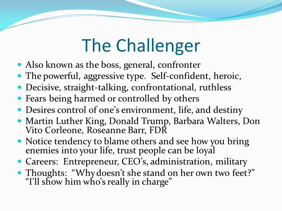 The Challenger Also known as the boss, general, confronter The powerful, aggressive type.