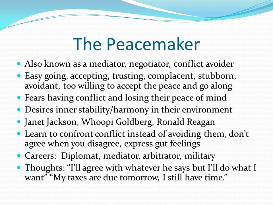 The Peacemaker Also known as a mediator, negotiator, conflict avoider Easy going, accepting, trusting, complacent, stubborn, avoidant, too willing to accept the peace and go along Fears having conflict and losing their peace of mind Desires inner stability/harmony in their environment Janet Jackson, Whoopi Goldberg, Ronald Reagan Learn to confront conflict instead of avoiding them, don't agree when you disagree, express gut feelings Careers: Diplomat, mediator, arbitrator, military Thoughts: I'll agree with whatever he says but I'll do what I want My taxes are due tomorrow, I still have time.