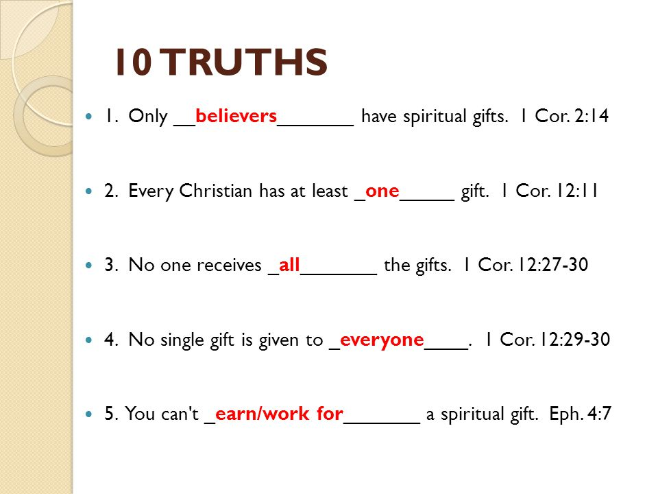 10 TRUTHS 1. Only __believers_______ have spiritual gifts. 1 Cor. 2:14 2. Every Christian has at least _one_____ gift. 1 Cor. 12:11 3. No one receives