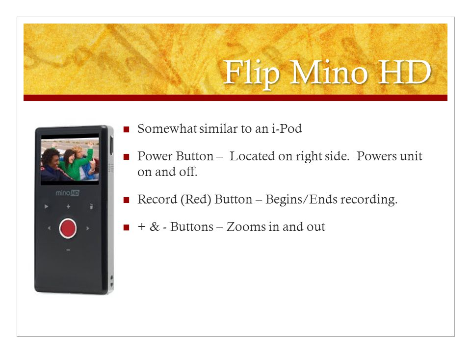 Flip Mino HD Somewhat similar to an i-Pod Power Button – Located on right side. Powers unit on and off. Record (Red) Button – Begins/Ends recording. +