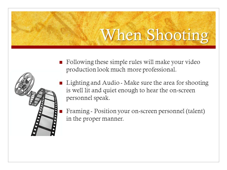 When Shooting Following these simple rules will make your video production look much more professional. Lighting and Audio - Make sure the area for sh