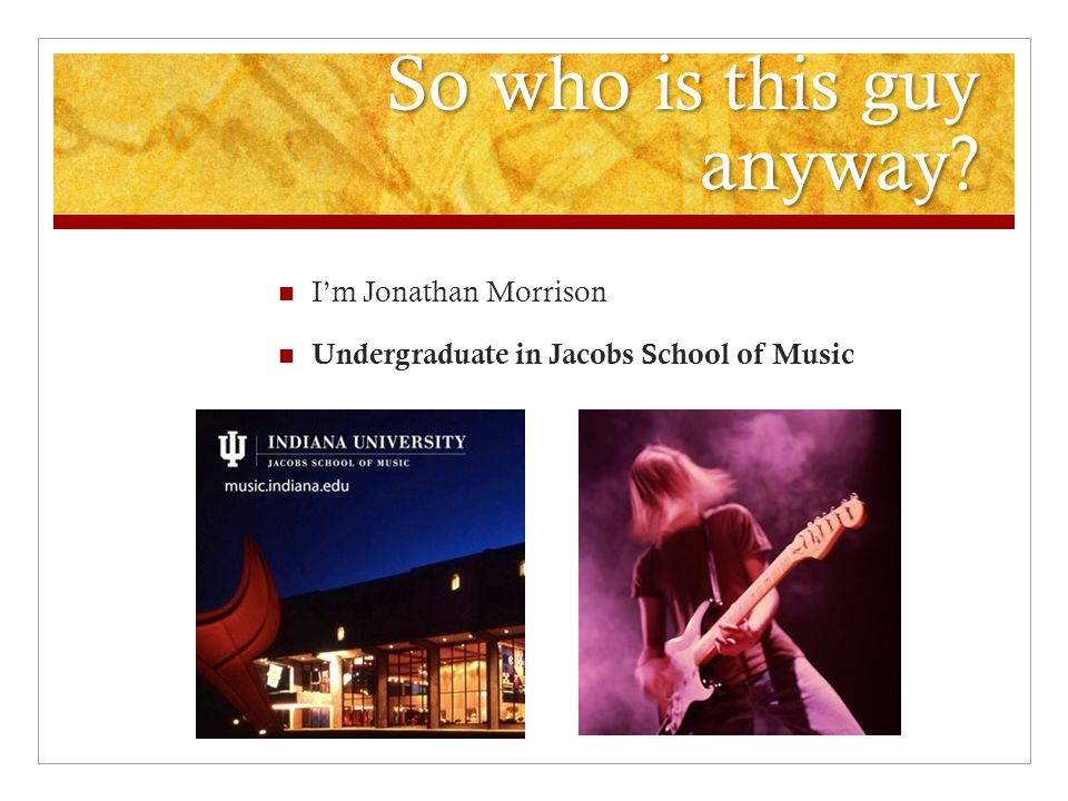 So who is this guy anyway? I'm Jonathan Morrison Undergraduate in Jacobs School of Music