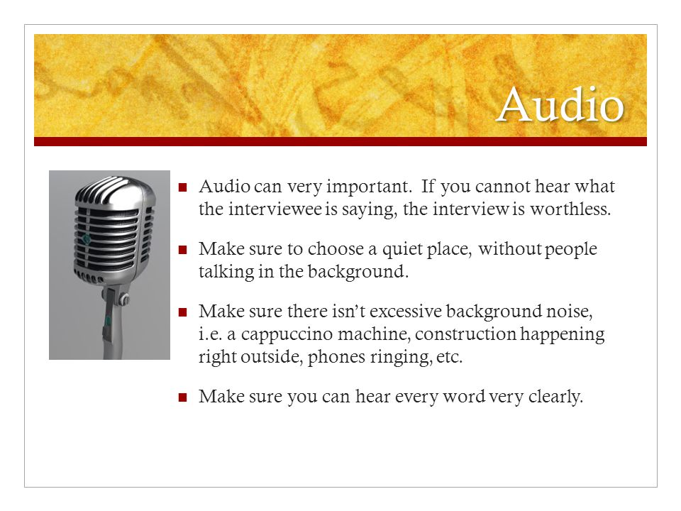 Audio Audio can very important. If you cannot hear what the interviewee is saying, the interview is worthless. Make sure to choose a quiet place, with