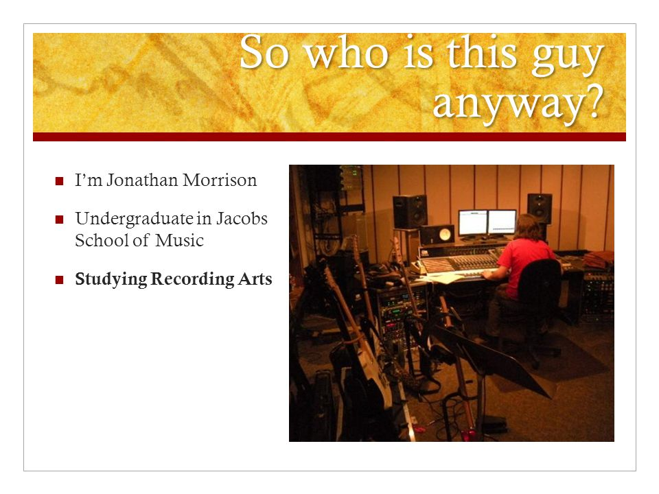 So who is this guy anyway? I'm Jonathan Morrison Undergraduate in Jacobs School of Music Studying Recording Arts