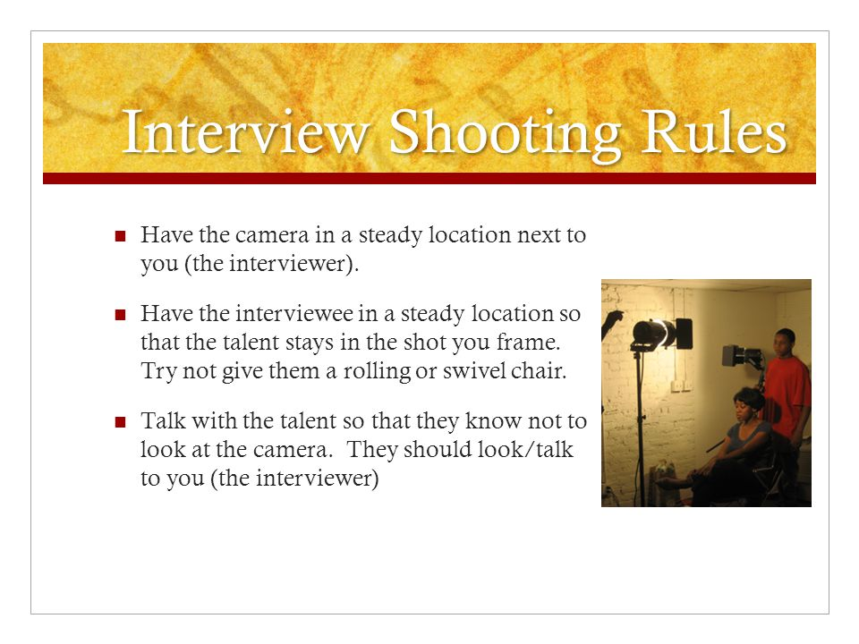 Interview Shooting Rules Have the camera in a steady location next to you (the interviewer). Have the interviewee in a steady location so that the tal