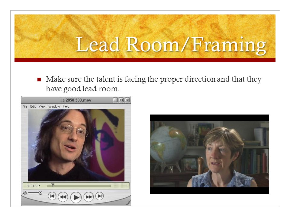 Lead Room/Framing Make sure the talent is facing the proper direction and that they have good lead room.