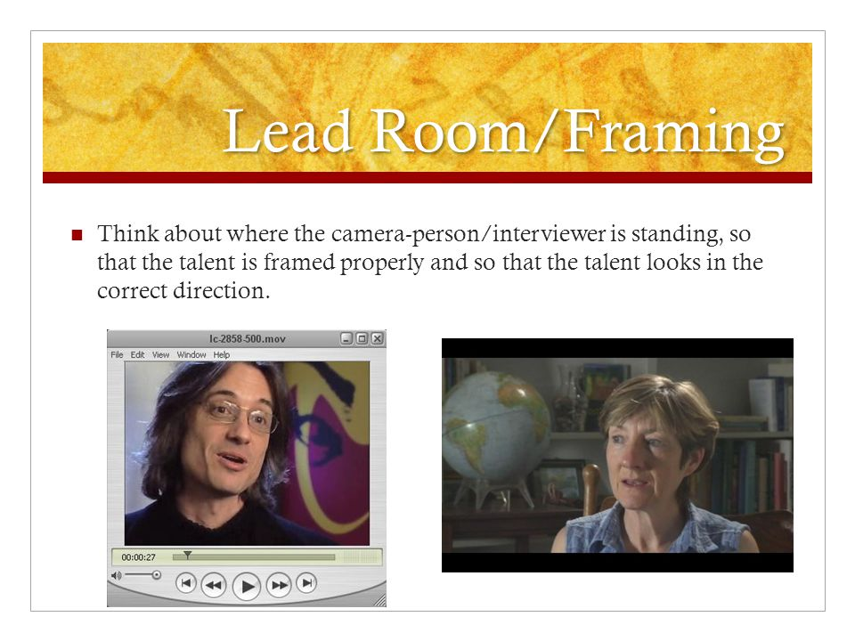Lead Room/Framing Think about where the camera-person/interviewer is standing, so that the talent is framed properly and so that the talent looks in t