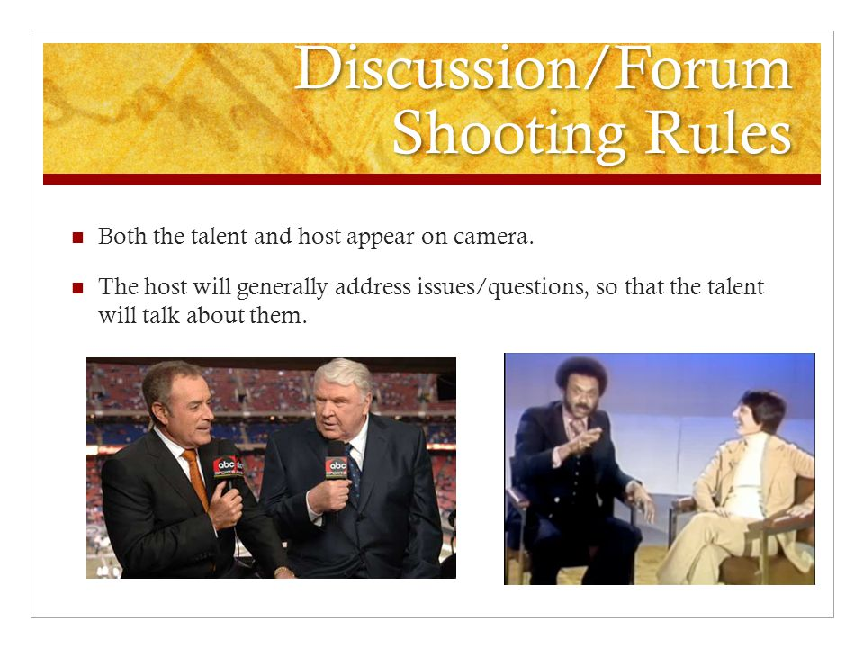 Discussion/Forum Shooting Rules Both the talent and host appear on camera. The host will generally address issues/questions, so that the talent will t