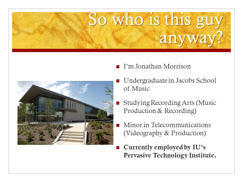 So who is this guy anyway? I'm Jonathan Morrison Undergraduate in Jacobs School of Music Studying Recording Arts (Music Production & Recording) Minor