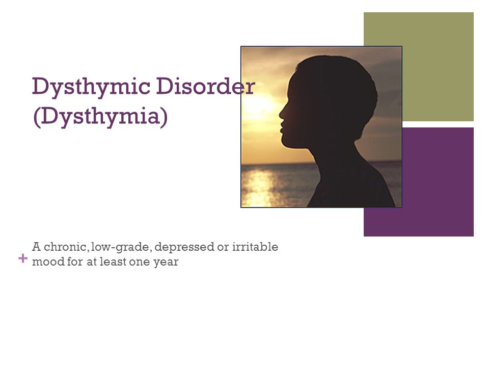 + Dysthymic Disorder (Dysthymia) A chronic, low-grade, depressed or irritable mood for at least one year